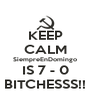 KEEP CALM SiempreEnDomingo IS 7 - 0 BITCHESSS!! - Personalised Poster A4 size