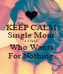 KEEP CALM Single Mom 1 Child Who Wants For Nothing - Personalised Poster A4 size