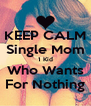 KEEP CALM Single Mom 1 Kid Who Wants For Nothing - Personalised Poster A4 size