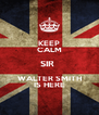 KEEP CALM SIR  WALTER SMITH IS HERE - Personalised Poster A4 size