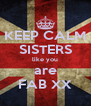 KEEP CALM SISTERS like you are FAB XX - Personalised Poster A4 size