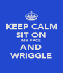 KEEP CALM SIT ON MY FACE AND WRIGGLE - Personalised Poster A4 size