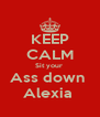 KEEP CALM Sit your  Ass down  Alexia  - Personalised Poster A4 size