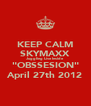 """KEEP CALM SKYMAXX Juggling Live Inside """"OBSSESION"""" April 27th 2012 - Personalised Poster A4 size"""