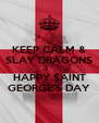 KEEP CALM & SLAY DRAGONS  HAPPY SAINT GEORGE'S DAY - Personalised Poster A4 size