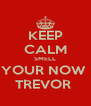 KEEP CALM SMELL YOUR NOW  TREVOR  - Personalised Poster A4 size