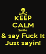 KEEP CALM Smile & say Fuck It Just sayin! - Personalised Poster A4 size