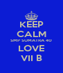KEEP CALM SMP SUMATRA 40 LOVE VII B - Personalised Poster A4 size