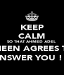 KEEP CALM SO THAT AHMED ADEL AMEEN AGREES TO  ANSWER YOU ! ;) - Personalised Poster A4 size