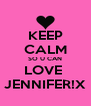 KEEP CALM SO U CAN LOVE  JENNIFER!X - Personalised Poster A4 size