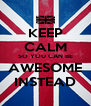 KEEP CALM SO YOU CAN BE AWESOME INSTEAD - Personalised Poster A4 size