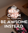 KEEP CALM SO YOU CAN BE AWSOME INSTEAD - Personalised Poster A4 size