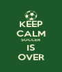 KEEP CALM SOCCER IS OVER - Personalised Poster A4 size