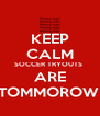 KEEP CALM SOCCER TRYOUTS  ARE TOMMOROW  - Personalised Poster A4 size
