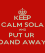 KEEP CALM SOLA AND PUT UR  DAND AWAY - Personalised Poster A4 size