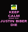 KEEP CALM SOME DAY JUSTIN BIBER DIE - Personalised Poster A4 size