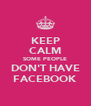 KEEP CALM SOME PEOPLE DON'T HAVE FACEBOOK - Personalised Poster A4 size