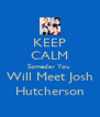 KEEP CALM Someday You  Will Meet Josh Hutcherson - Personalised Poster A4 size