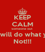 KEEP CALM Someone out  There will do what you're  Not!!! - Personalised Poster A4 size