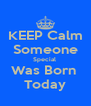 KEEP Calm Someone Special  Was Born  Today - Personalised Poster A4 size