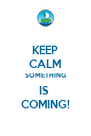 KEEP CALM SOMETHING IS  COMING! - Personalised Poster A4 size