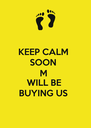 KEEP CALM  SOON  M  WILL BE  BUYING US  - Personalised Poster A4 size