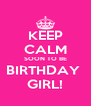 KEEP CALM SOON TO BE BIRTHDAY  GIRL! - Personalised Poster A4 size