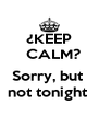 ¿KEEP   CALM?  Sorry, but  not tonight  - Personalised Poster A4 size