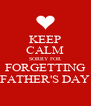 KEEP CALM SORRY FOR FORGETTING FATHER'S DAY - Personalised Poster A4 size