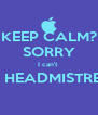 KEEP CALM? SORRY I can't  I'M HEADMISTRESS  - Personalised Poster A4 size