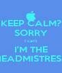 KEEP CALM? SORRY I can't I'M THE HEADMISTRESS - Personalised Poster A4 size