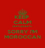 KEEP  CALM $&#%@$&#*% SORRY I'M MOROCCAN - Personalised Poster A4 size