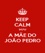 KEEP CALM SOU A MÃE DO JOÃO PEDRO - Personalised Poster A4 size