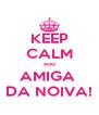 KEEP CALM sou AMIGA  DA NOIVA! - Personalised Poster A4 size