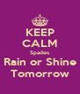 KEEP CALM Spades Rain or Shine Tomorrow - Personalised Poster A4 size