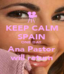 KEEP CALM SPAIN ONE DAY Ana Pastor will return - Personalised Poster A4 size