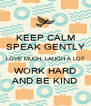 KEEP CALM SPEAK GENTLY LOVE MUCH, LAUGH A LOT WORK HARD AND BE KIND - Personalised Poster A4 size