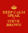 KEEP CALM SPEAK  TO  STEVE  BROWN - Personalised Poster A4 size