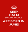 KEEP CALM SPECIAL PEOPLE  ARE BORN IN  JUNE! - Personalised Poster A4 size