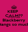 KEEP   CALM?? SPECIALLY WHEN Blackberry Hangs so much - Personalised Poster A4 size