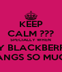 KEEP CALM ??? SPECIALLY WHEN MY BLACKBERRY HANGS SO MUCH - Personalised Poster A4 size