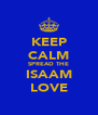 KEEP CALM SPREAD THE ISAAM LOVE - Personalised Poster A4 size