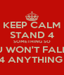 KEEP CALM STAND 4 SOMETHING SO U WON'T FALL 4 ANYTHING  - Personalised Poster A4 size