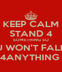 KEEP CALM STAND 4 SOMETHING SO U WON'T FALL 4ANYTHING  - Personalised Poster A4 size