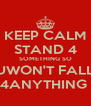 KEEP CALM STAND 4 SOMETHING SO UWON'T FALL 4ANYTHING  - Personalised Poster A4 size
