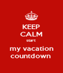 KEEP CALM start my vacation countdown  - Personalised Poster A4 size
