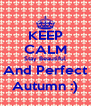 KEEP CALM Stay Beautiful And Perfect Autumn :) - Personalised Poster A4 size