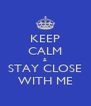 KEEP CALM & STAY CLOSE WITH ME - Personalised Poster A4 size
