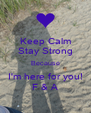Keep Calm Stay Strong Because I'm here for you! F & A - Personalised Poster A4 size