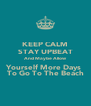 KEEP CALM STAY UPBEAT And Maybe Allow Yourself More Days  To Go To The Beach - Personalised Poster A4 size
